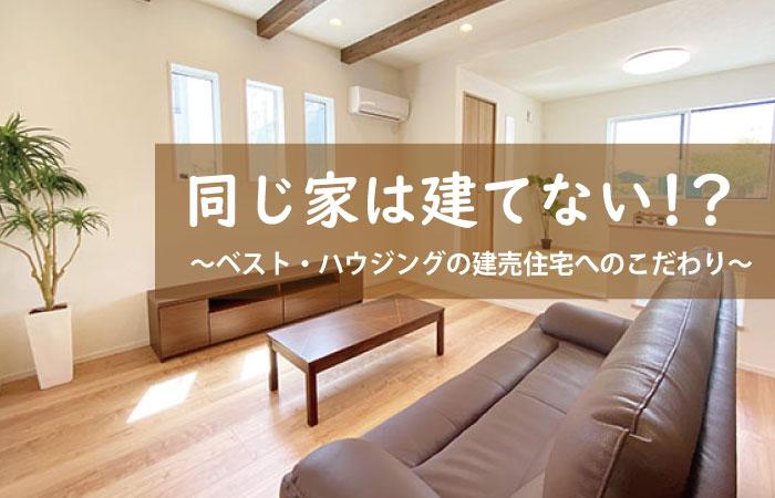 同じ家は建てない!?~ ベスト・ハウジング浜松の建売住宅へのこだわり~